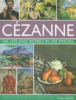 Cezanne: His Life and Works in 500 Images By Hodge, Susie